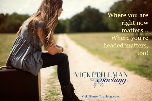 Where you are right now matters VickiTillmanCoaching.com
