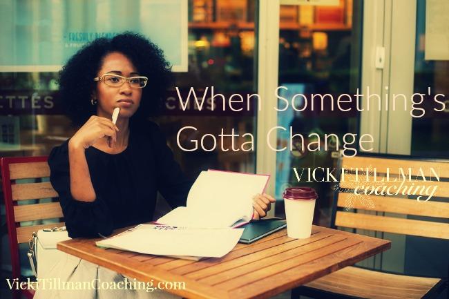 When Something's Gotta Change VickiTillmanCoaching.com