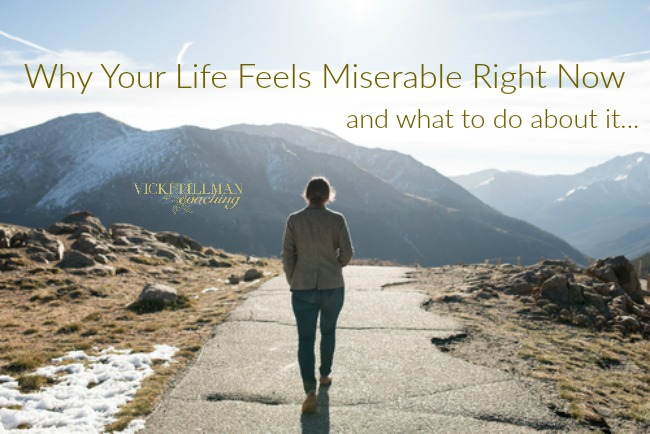 Why Your Life Feels Miserable Right Now VickiTillmanCoaching.com