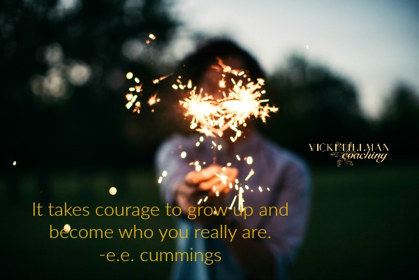 It takes courage to become who you are VickiTillmanCoaching.com