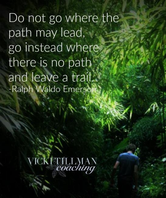Leave a trail.  VickiTillmanCoaching.com
