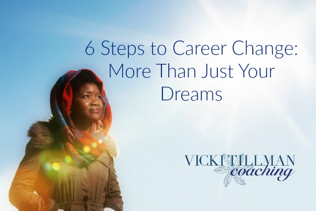 6 Steps to Career Change: More Than Just Your Dreams VickiTillmanCoaching.com