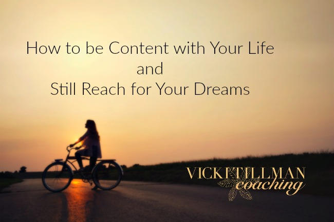 How to be Content with Your Life and Still Reach for Your Dreams VickiTillmanCoaching.com