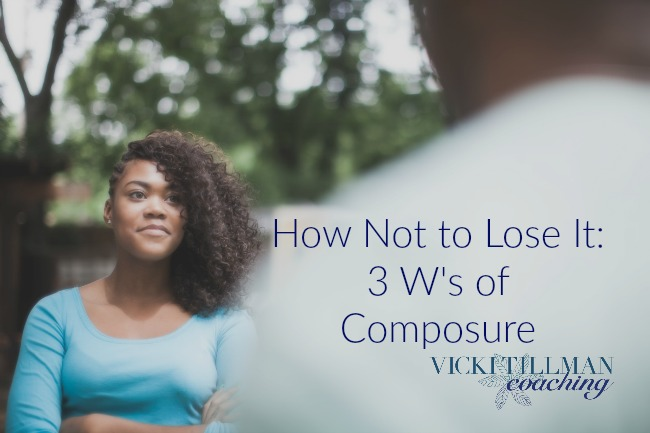 How Not to Lose It: 3 W's of Composure VickiTillmanCoaching.com
