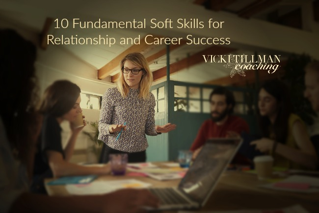 10 Fundamental Soft Skills for Relationship and Career Success VickiTillmanCoaching.com