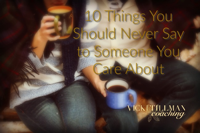 10 Things You Should Never Say to Someone You Care About VickiTillmanCoaching.com