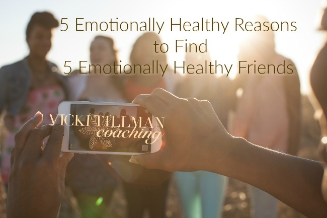 5 Emotionally Healthy Reasons to Find 5 Emotionally Healthy Friends VickiTillmanCoaching.com