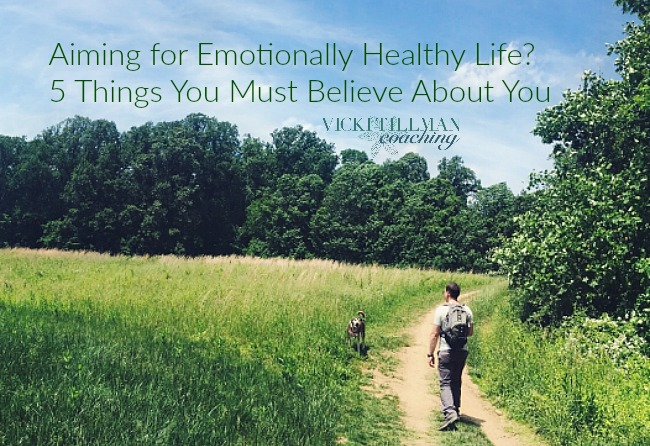 Aiming for Emotionally Healthy Life? 5 Things You Must Believe About You VickiTillmanCoaching.com