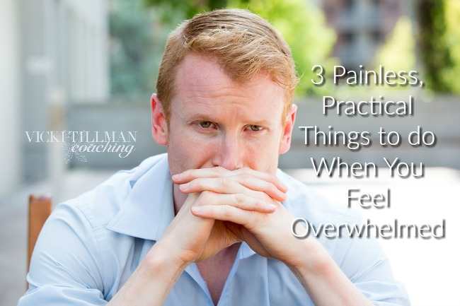 3 Painless, Practical Things to do When You Feel Overwhelmed VickiTillmanCoaching.com